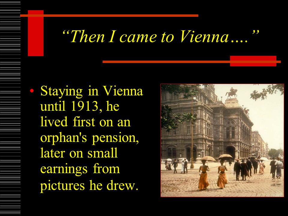 Then I came to Vienna…. Staying in Vienna until 1913, he lived first on an orphan s pension, later on small earnings from pictures he drew.