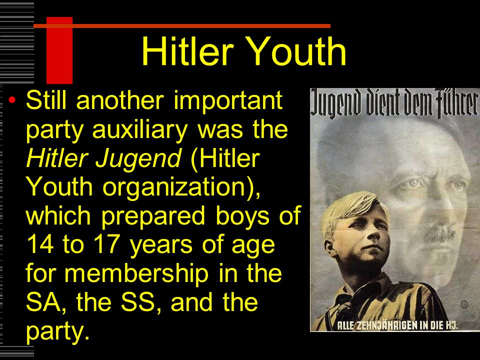 Hitler Youth Still another important party auxiliary was the Hitler Jugend (Hitler Youth organization), which prepared boys of 14 to 17 years of age for membership in the SA, the SS, and the party.