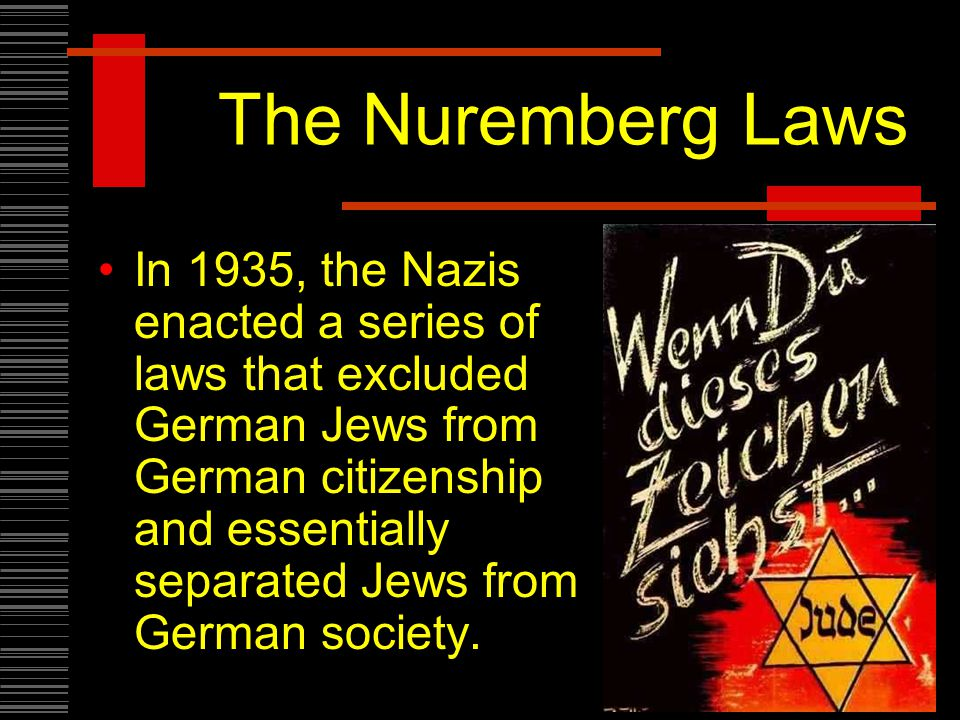 The Nuremberg Laws In 1935, the Nazis enacted a series of laws that excluded German Jews from German citizenship and essentially separated Jews from German society.