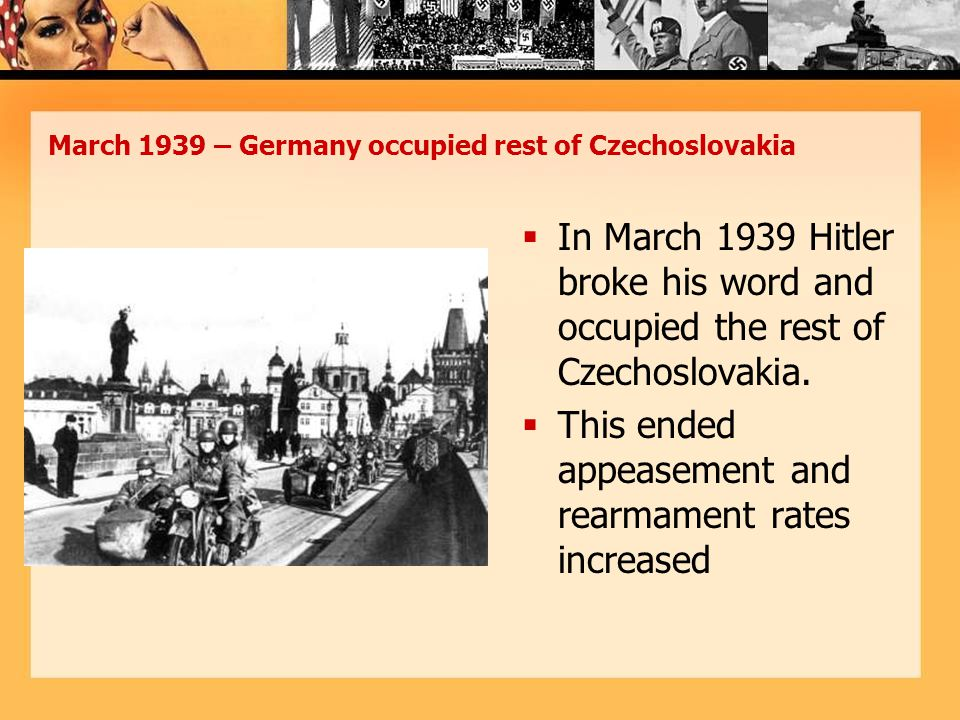 March 1939 – Germany occupied rest of Czechoslovakia  In March 1939 Hitler broke his word and occupied the rest of Czechoslovakia.