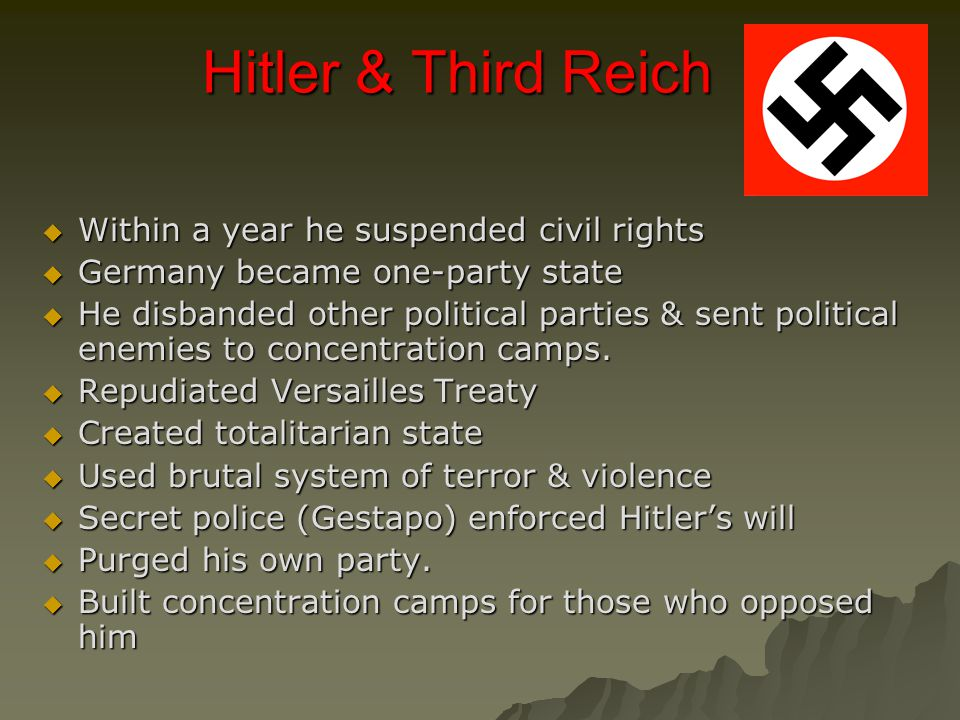 Hitler & Third Reich  Within a year he suspended civil rights  Germany became one-party state  He disbanded other political parties & sent political enemies to concentration camps.