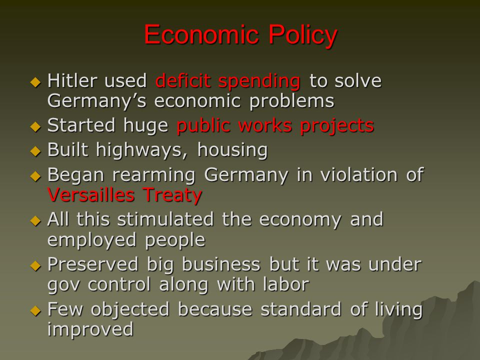 Economic Policy  Hitler used deficit spending to solve Germany's economic problems  Started huge public works projects  Built highways, housing  Began rearming Germany in violation of Versailles Treaty  All this stimulated the economy and employed people  Preserved big business but it was under gov control along with labor  Few objected because standard of living improved
