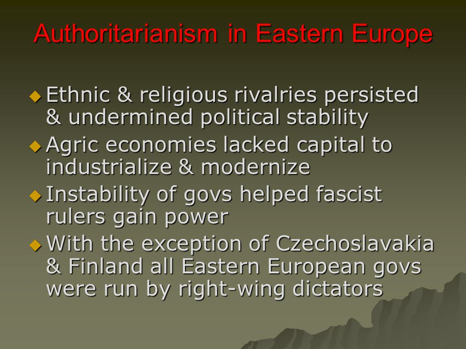 Authoritarianism in Eastern Europe  Ethnic & religious rivalries persisted & undermined political stability  Agric economies lacked capital to industrialize & modernize  Instability of govs helped fascist rulers gain power  With the exception of Czechoslavakia & Finland all Eastern European govs were run by right-wing dictators