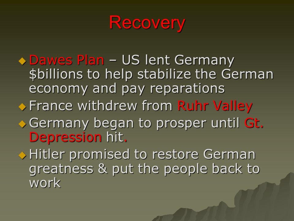 Recovery  Dawes Plan – US lent Germany $billions to help stabilize the German economy and pay reparations  France withdrew from Ruhr Valley  Germany began to prosper until Gt.