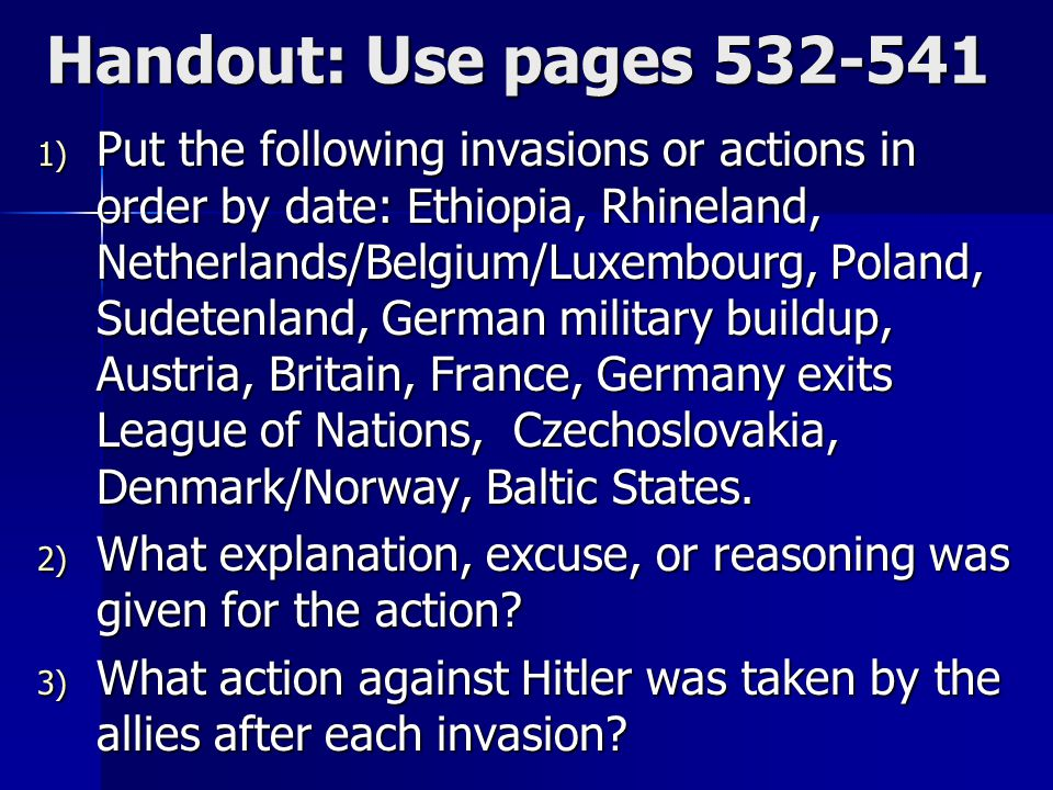 Handout: Use pages 532-541 1) Put the following invasions or actions in order by date: Ethiopia, Rhineland, Netherlands/Belgium/Luxembourg, Poland, Sudetenland, German military buildup, Austria, Britain, France, Germany exits League of Nations, Czechoslovakia, Denmark/Norway, Baltic States.