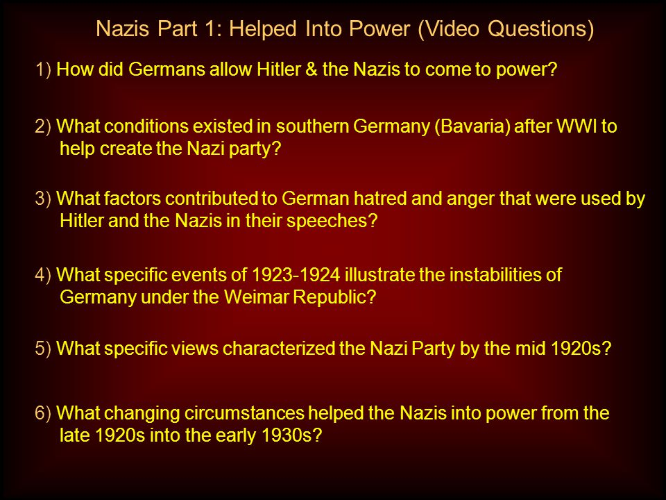 Nazis Part 1: Helped Into Power (Video Questions) 1) How did Germans allow Hitler & the Nazis to come to power.