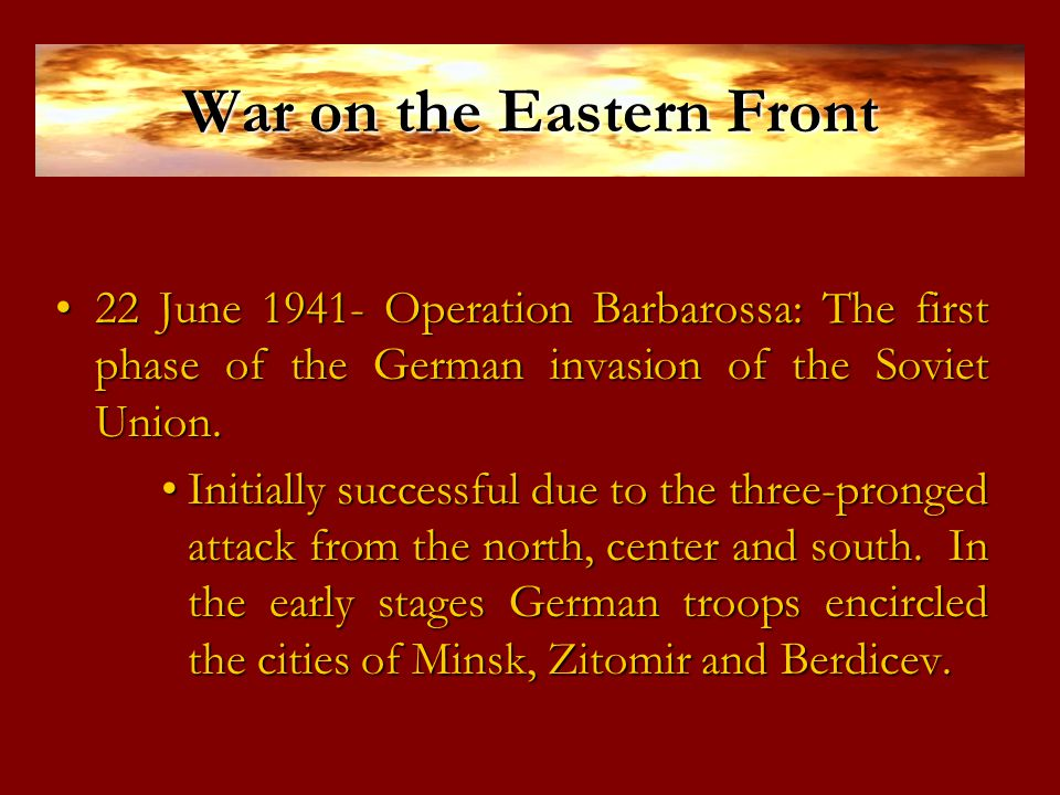 War on the Eastern Front 22 June 1941- Operation Barbarossa: The first phase of the German invasion of the Soviet Union.22 June 1941- Operation Barbarossa: The first phase of the German invasion of the Soviet Union.