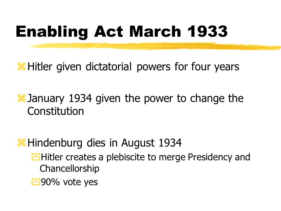 Enabling Act March 1933 zHitler given dictatorial powers for four years zJanuary 1934 given the power to change the Constitution zHindenburg dies in August 1934 yHitler creates a plebiscite to merge Presidency and Chancellorship y90% vote yes