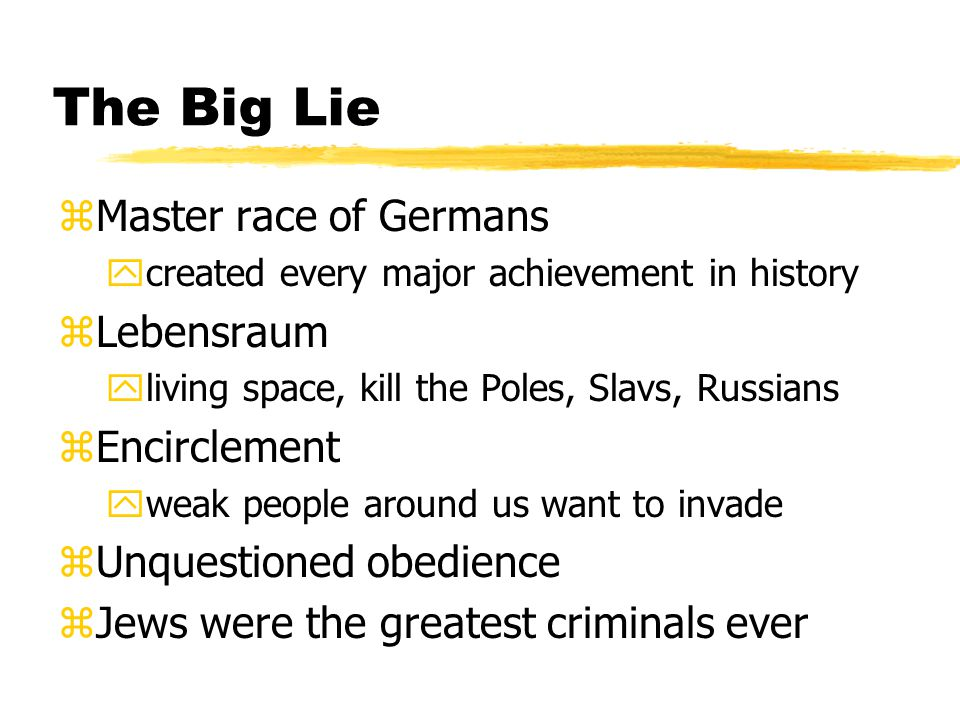 The Big Lie zMaster race of Germans ycreated every major achievement in history zLebensraum yliving space, kill the Poles, Slavs, Russians zEncirclement yweak people around us want to invade zUnquestioned obedience zJews were the greatest criminals ever