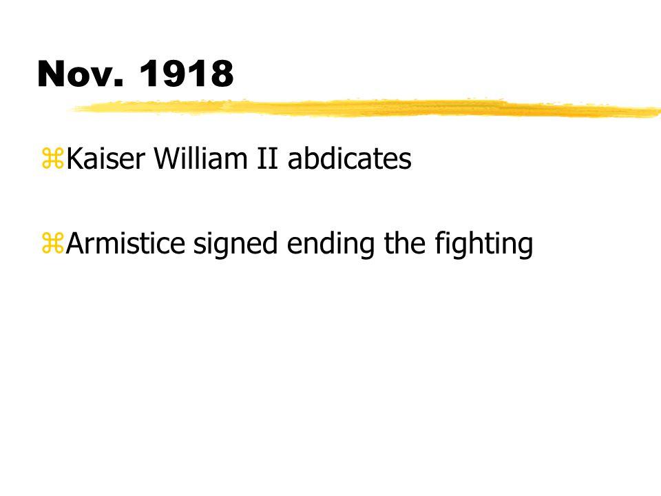Nov. 1918 zKaiser William II abdicates zArmistice signed ending the fighting