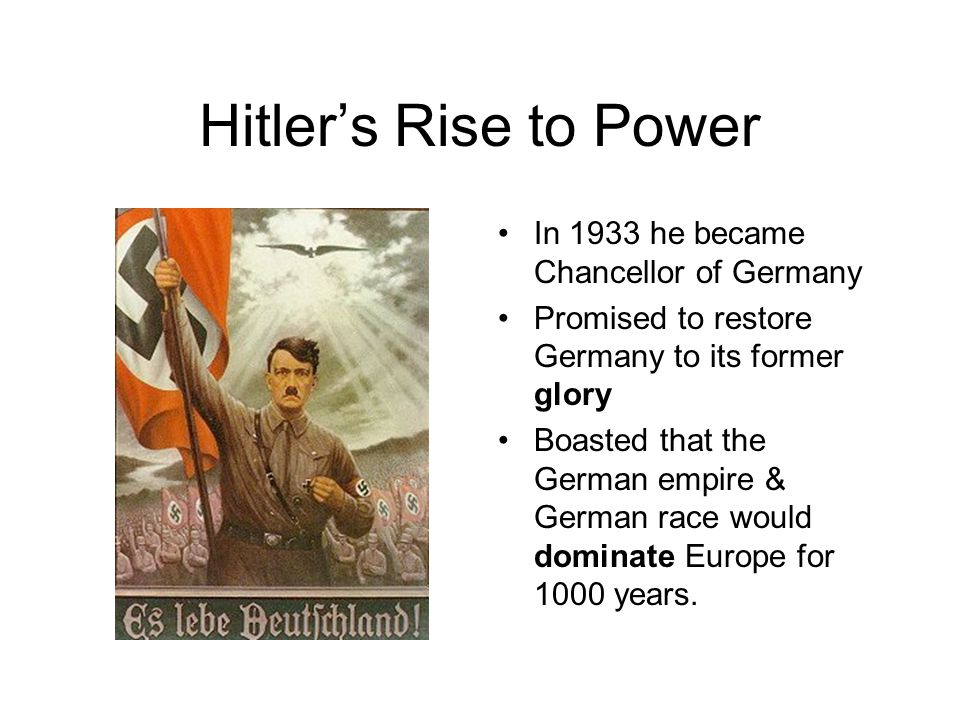 Hitler's Rise to Power In 1933 he became Chancellor of Germany Promised to restore Germany to its former glory Boasted that the German empire & German race would dominate Europe for 1000 years.