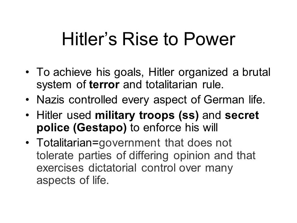 Hitler's Rise to Power To achieve his goals, Hitler organized a brutal system of terror and totalitarian rule.