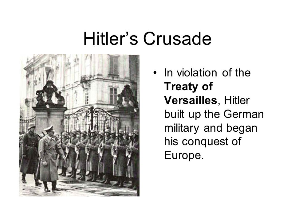 Hitler's Crusade In violation of the Treaty of Versailles, Hitler built up the German military and began his conquest of Europe.