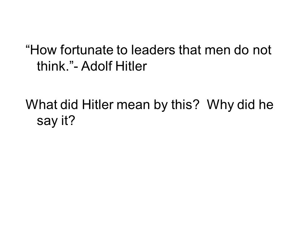 How fortunate to leaders that men do not think. - Adolf Hitler What did Hitler mean by this.
