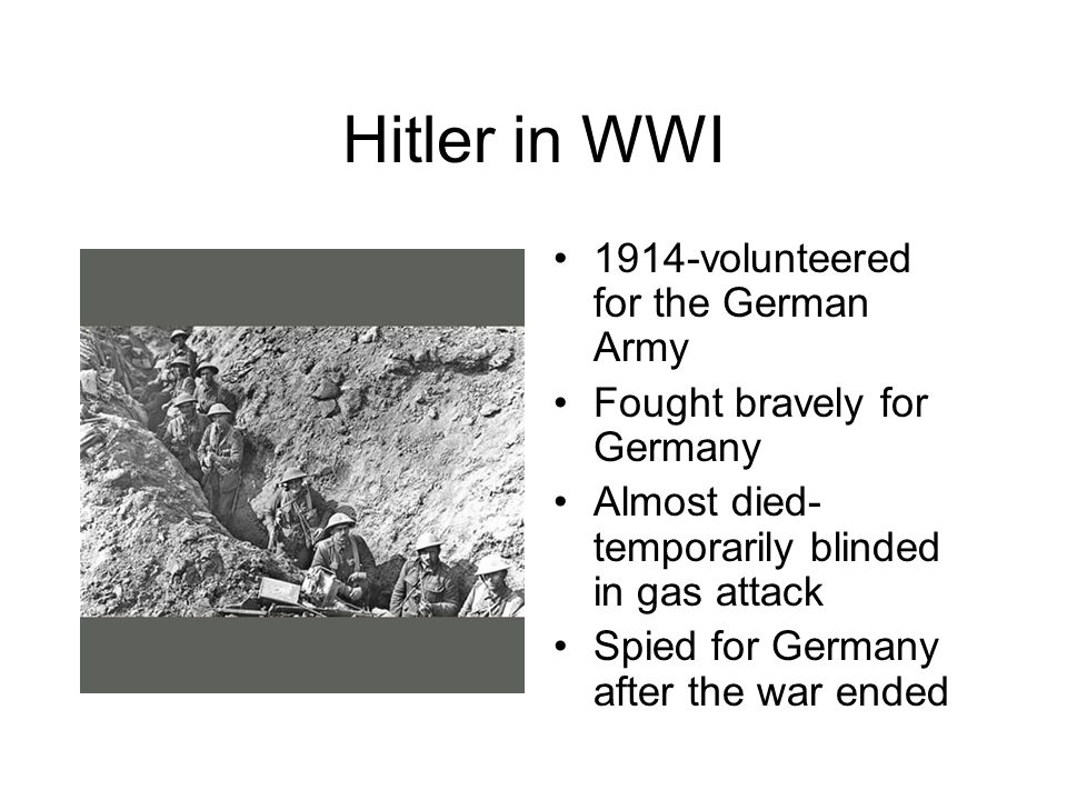 Hitler in WWI 1914-volunteered for the German Army Fought bravely for Germany Almost died- temporarily blinded in gas attack Spied for Germany after the war ended