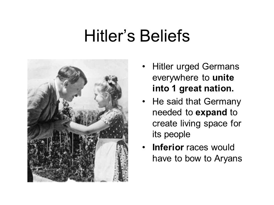 Hitler's Beliefs Hitler urged Germans everywhere to unite into 1 great nation.