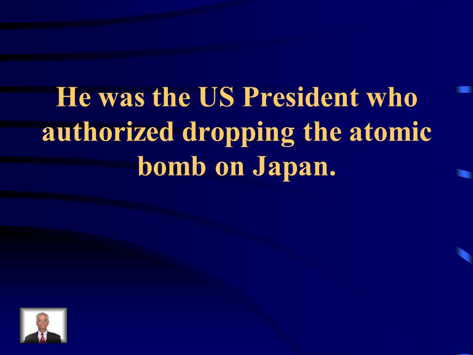 He was the US President who authorized dropping the atomic bomb on Japan.