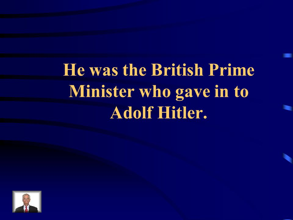 He was the British Prime Minister who gave in to Adolf Hitler.