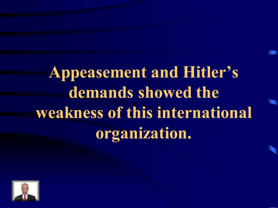 Appeasement and Hitler's demands showed the weakness of this international organization.