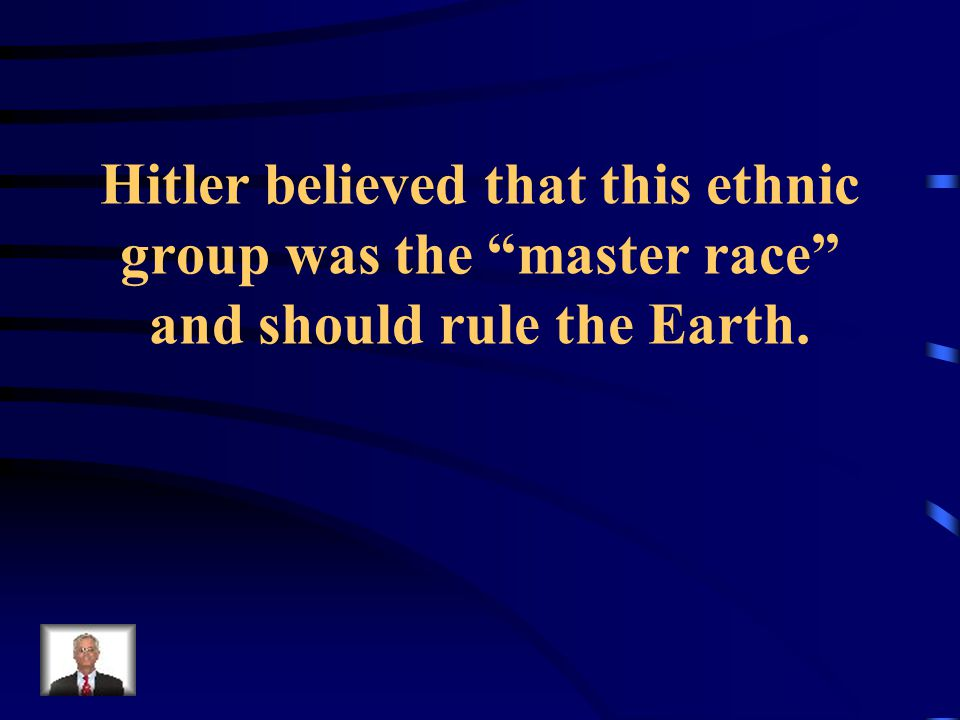 Hitler believed that this ethnic group was the master race and should rule the Earth.