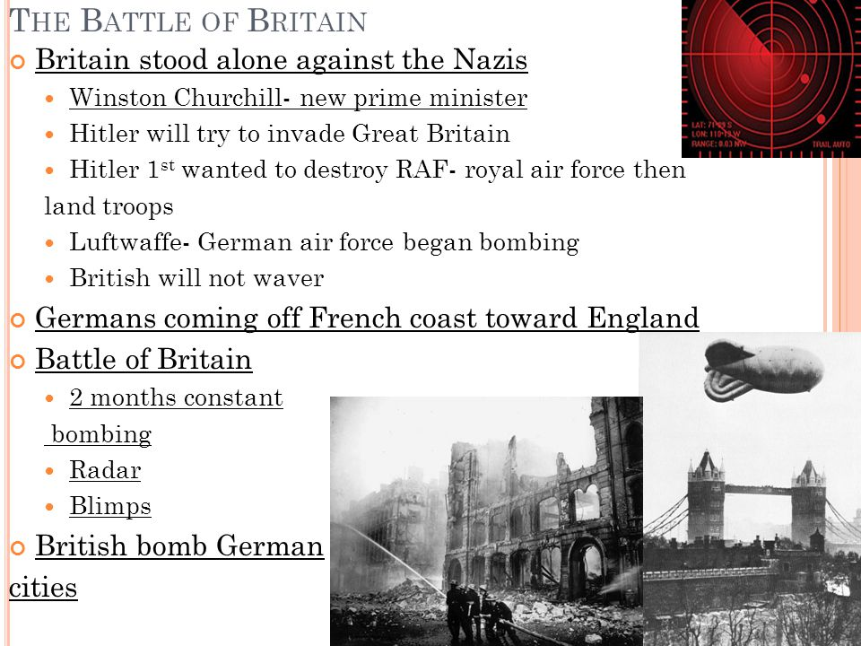 T HE B ATTLE OF B RITAIN Britain stood alone against the Nazis Winston Churchill- new prime minister Hitler will try to invade Great Britain Hitler 1 st wanted to destroy RAF- royal air force then land troops Luftwaffe- German air force began bombing British will not waver Germans coming off French coast toward England Battle of Britain 2 months constant bombing Radar Blimps British bomb German cities