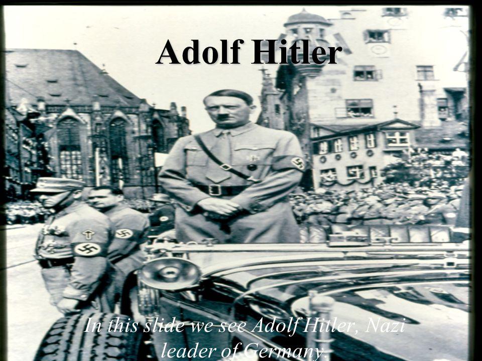 Adolf Hitler In this slide we see Adolf Hitler, Nazi leader of Germany.