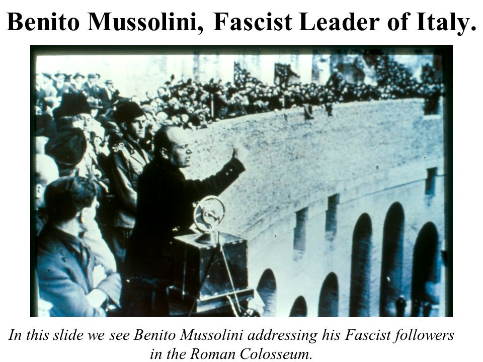 Benito Mussolini, Fascist Leader of Italy. In this slide we see Benito Mussolini addressing his Fascist followers in the Roman Colosseum.