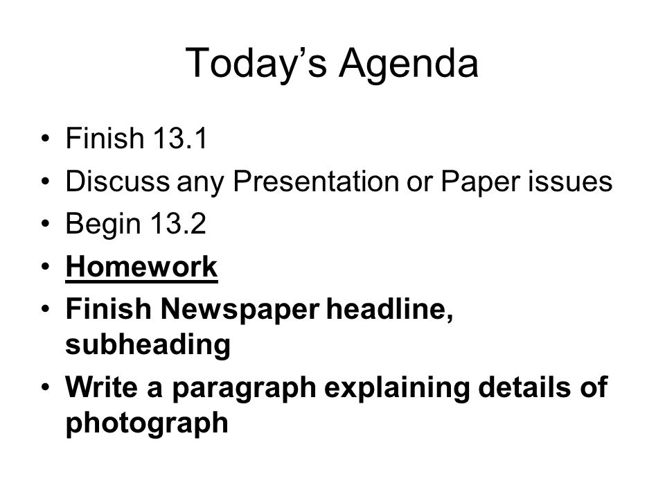 Today's Agenda Finish 13.1 Discuss any Presentation or Paper issues Begin 13.2 Homework Finish Newspaper headline, subheading Write a paragraph explaining details of photograph