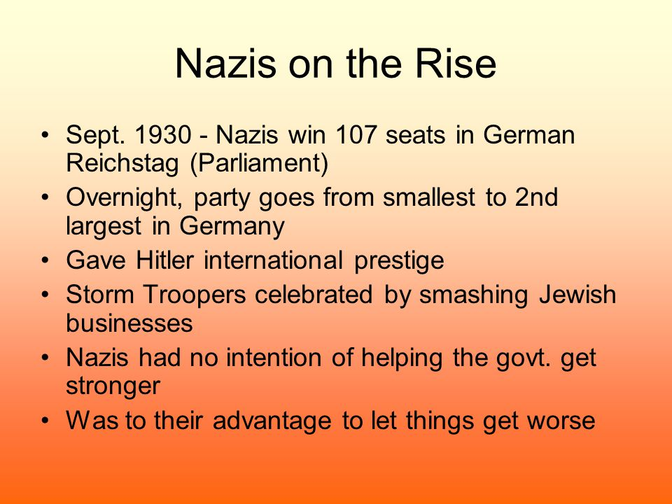 Nazis on the Rise Sept. 1930 - Nazis win 107 seats in German Reichstag (Parliament) Overnight, party goes from smallest to 2nd largest in Germany Gave