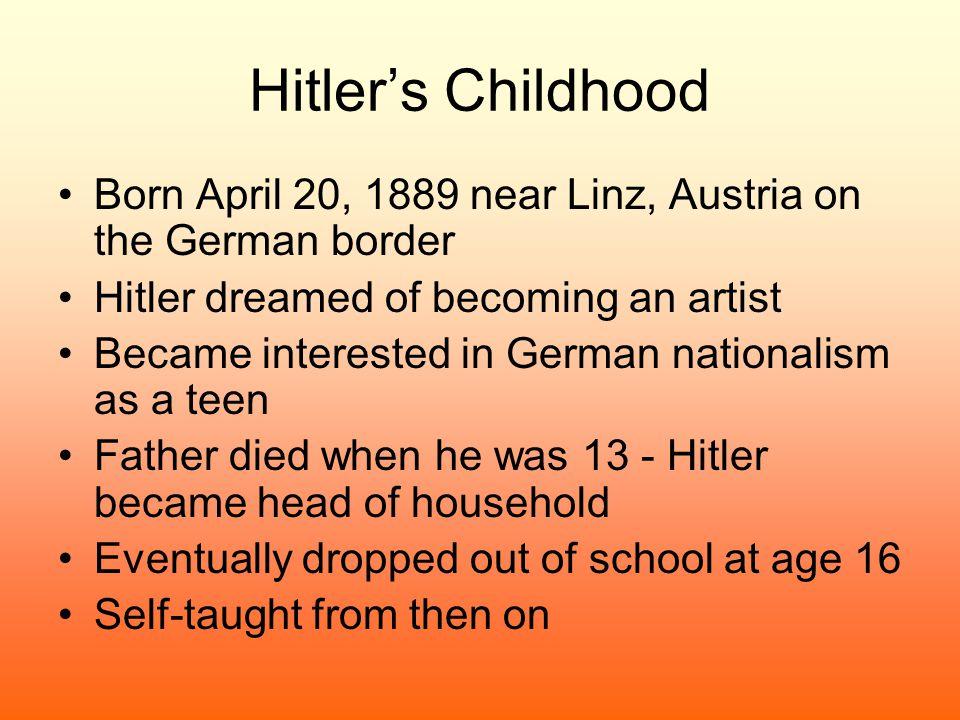 Hitler's Childhood Born April 20, 1889 near Linz, Austria on the German border Hitler dreamed of becoming an artist Became interested in German nation