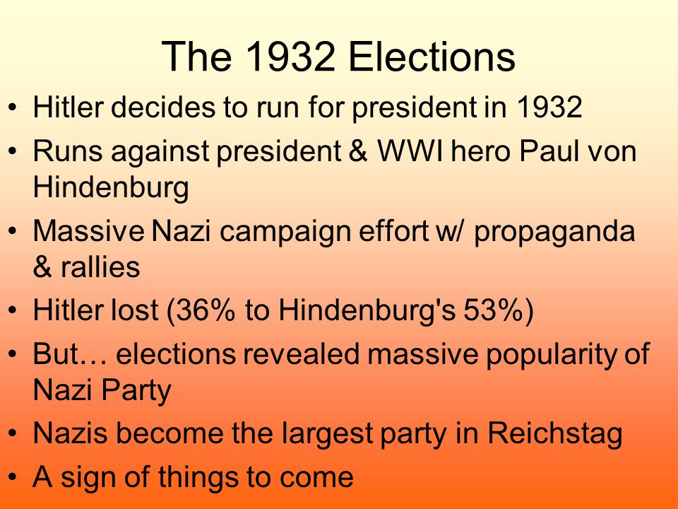 The 1932 Elections Hitler decides to run for president in 1932 Runs against president & WWI hero Paul von Hindenburg Massive Nazi campaign effort w/ p