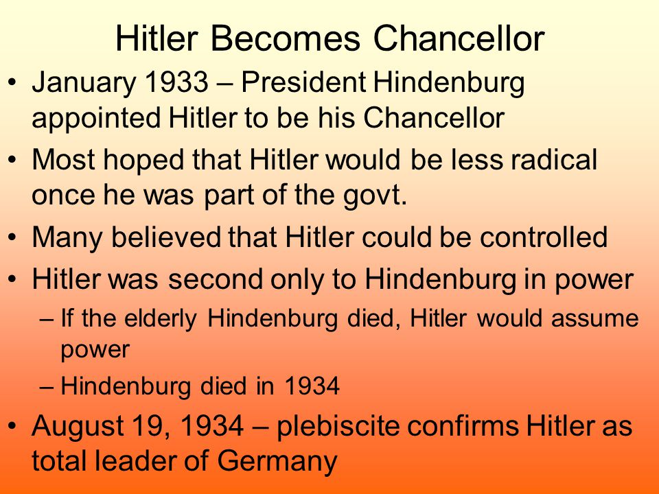 Hitler Becomes Chancellor January 1933 – President Hindenburg appointed Hitler to be his Chancellor Most hoped that Hitler would be less radical once