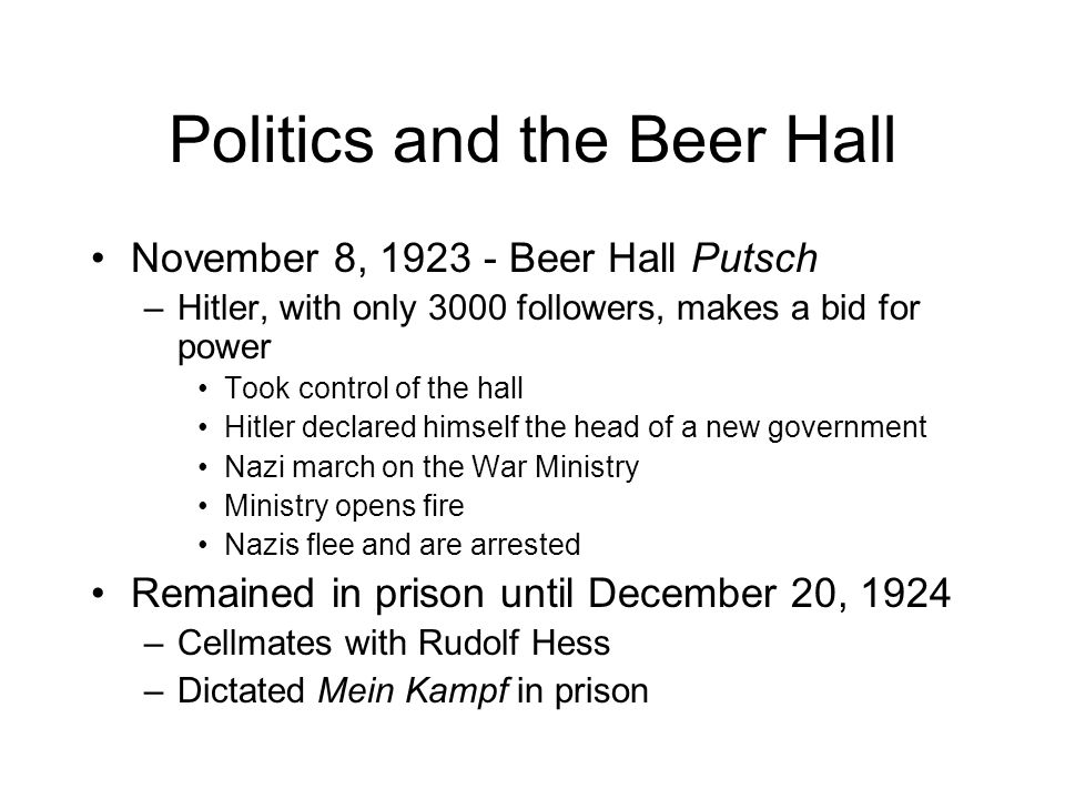 Politics and the Beer Hall November 8, 1923 - Beer Hall Putsch –Hitler, with only 3000 followers, makes a bid for power Took control of the hall Hitler declared himself the head of a new government Nazi march on the War Ministry Ministry opens fire Nazis flee and are arrested Remained in prison until December 20, 1924 –Cellmates with Rudolf Hess –Dictated Mein Kampf in prison