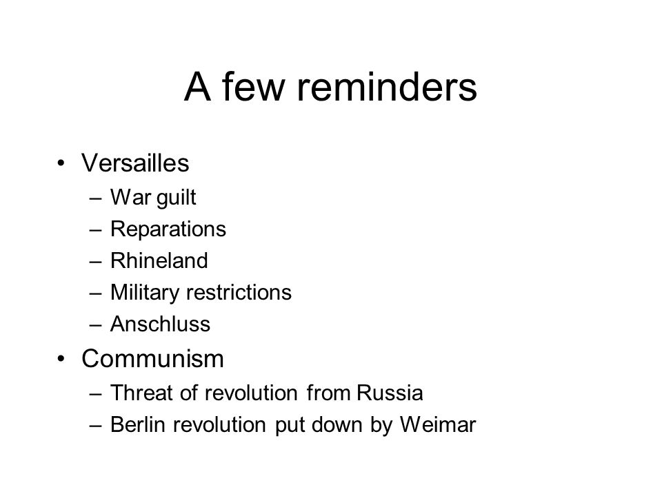 A few reminders Versailles –War guilt –Reparations –Rhineland –Military restrictions –Anschluss Communism –Threat of revolution from Russia –Berlin revolution put down by Weimar