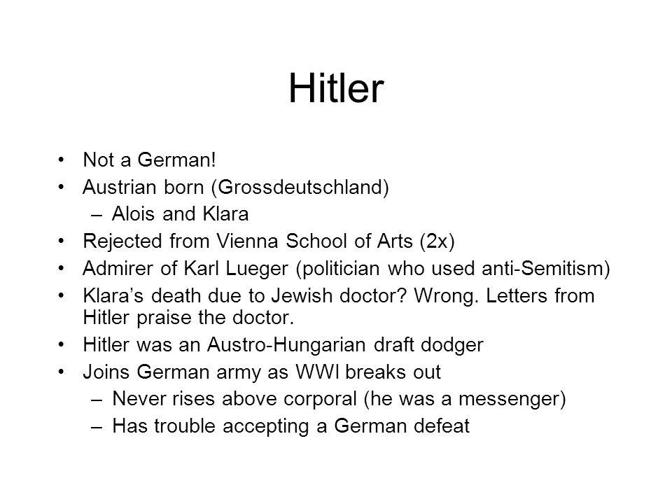 Hitler Not a German! Austrian born (Grossdeutschland) –Alois and Klara Rejected from Vienna School of Arts (2x) Admirer of Karl Lueger (politician who