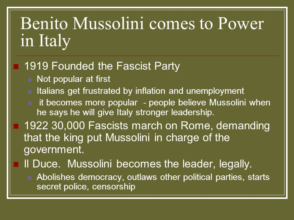 Benito Mussolini comes to Power in Italy 1919 Founded the Fascist Party Not popular at first Italians get frustrated by inflation and unemployment it