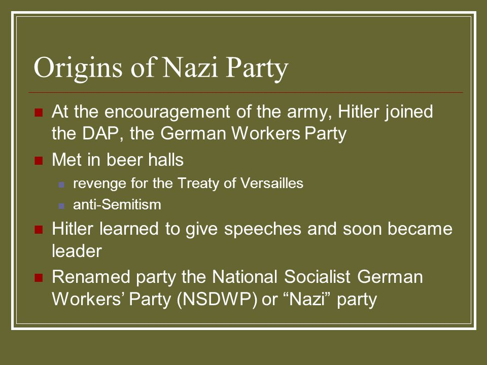 Origins of Nazi Party At the encouragement of the army, Hitler joined the DAP, the German Workers Party Met in beer halls revenge for the Treaty of Ve