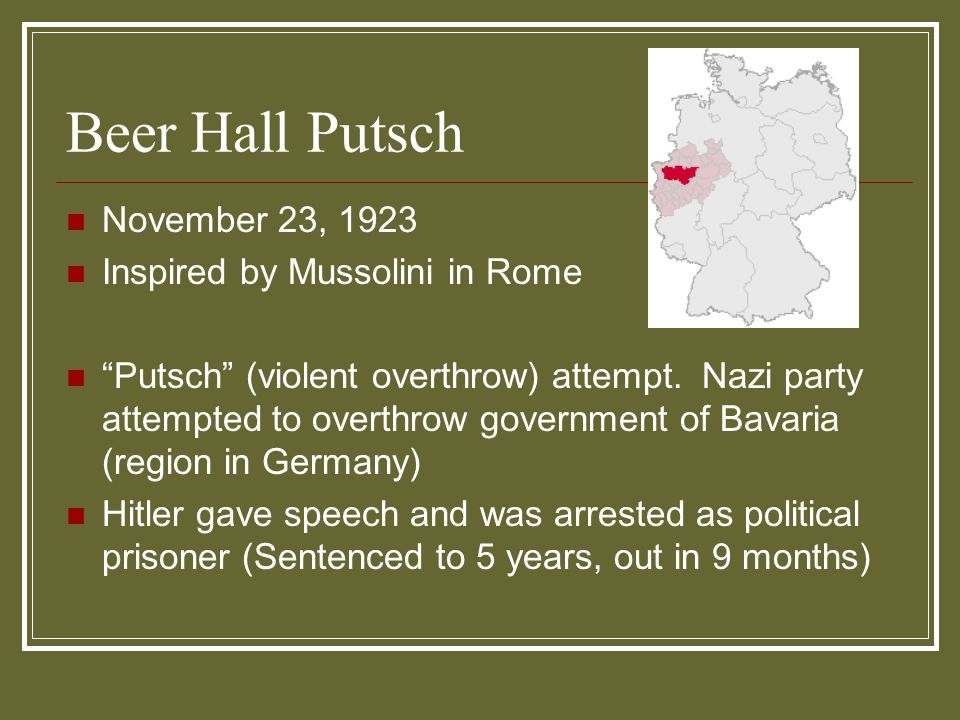 """Beer Hall Putsch November 23, 1923 Inspired by Mussolini in Rome """"Putsch"""" (violent overthrow) attempt. Nazi party attempted to overthrow government of"""