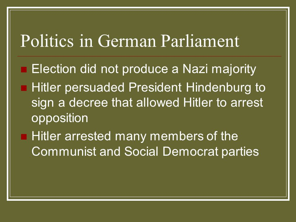 Politics in German Parliament Election did not produce a Nazi majority Hitler persuaded President Hindenburg to sign a decree that allowed Hitler to a