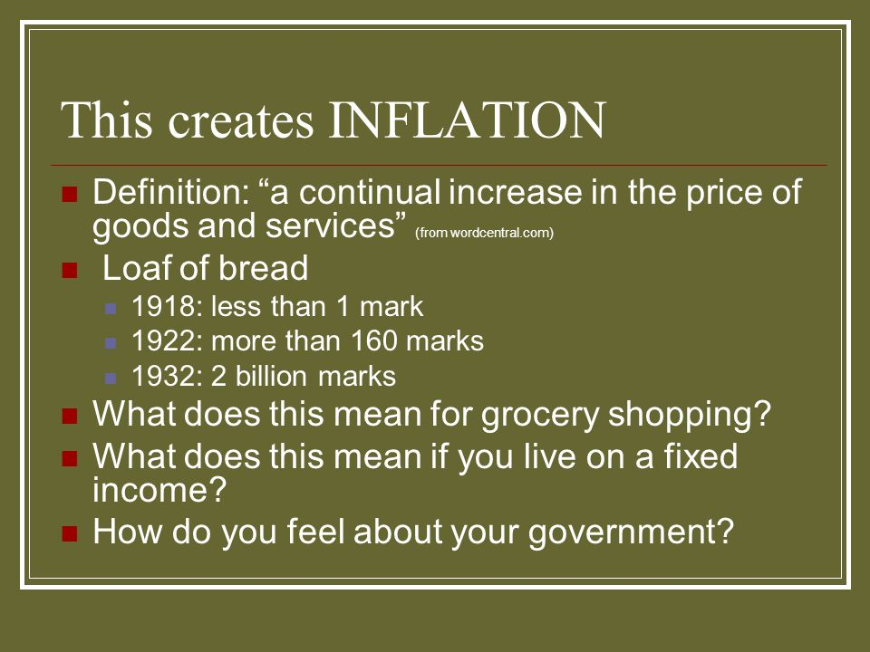"""This creates INFLATION Definition: """"a continual increase in the price of goods and services"""" (from wordcentral.com) Loaf of bread 1918: less than 1 ma"""