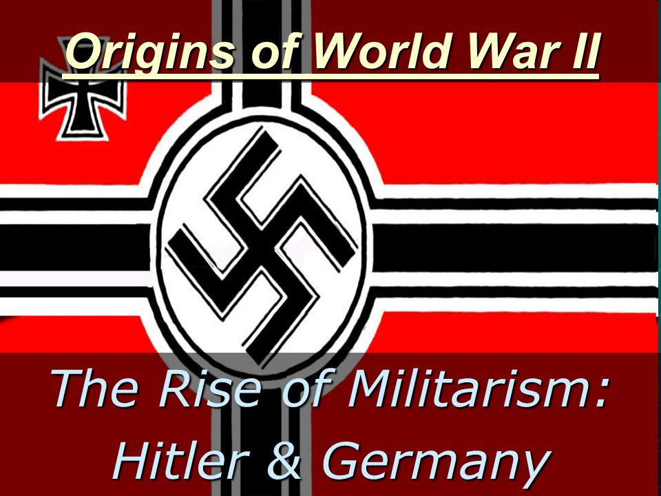 Origins of World War II The Rise of Militarism: Hitler & Germany