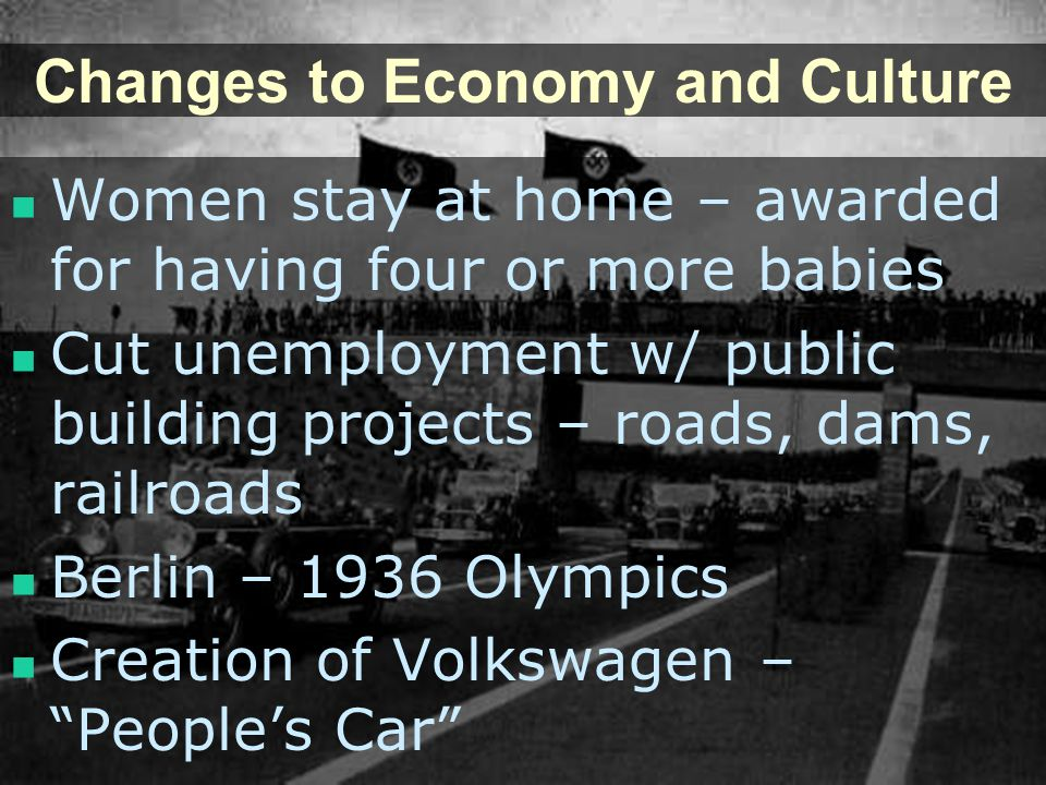 Changes to Economy and Culture Women stay at home – awarded for having four or more babies Cut unemployment w/ public building projects – roads, dams,