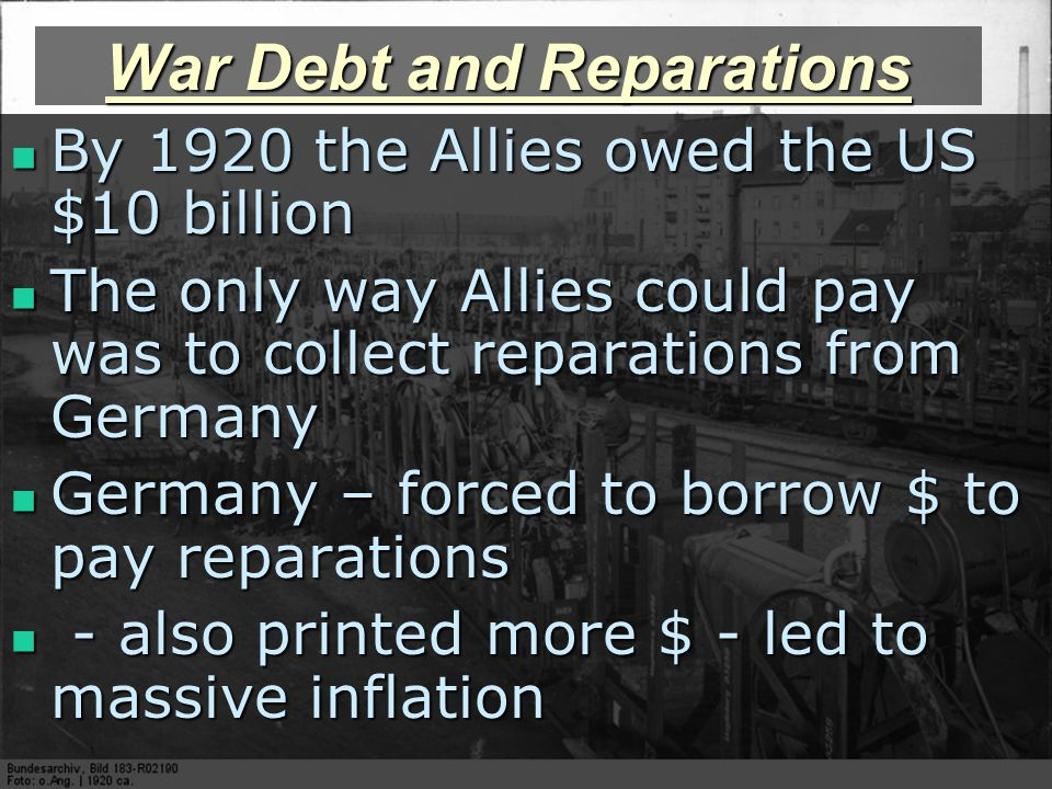 War Debt and Reparations By 1920 the Allies owed the US $10 billion By 1920 the Allies owed the US $10 billion The only way Allies could pay was to collect reparations from Germany The only way Allies could pay was to collect reparations from Germany Germany – forced to borrow $ to pay reparations Germany – forced to borrow $ to pay reparations - also printed more $ - led to massive inflation - also printed more $ - led to massive inflation