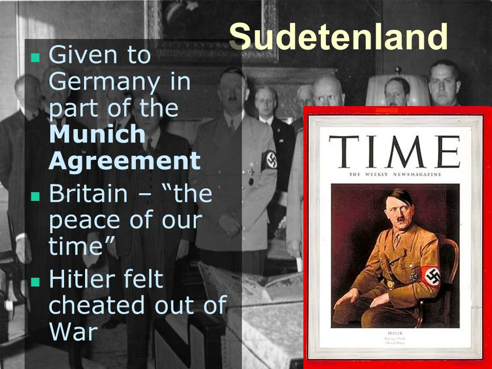Sudetenland Given to Germany in part of the Munich Agreement Britain – the peace of our time Hitler felt cheated out of War