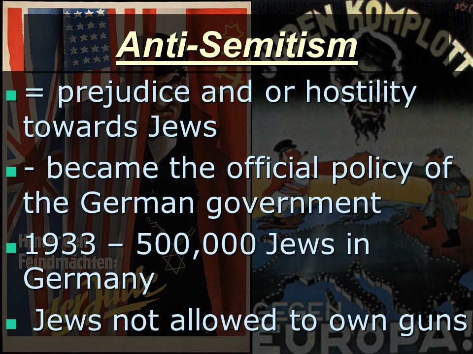 Anti-Semitism = prejudice and or hostility towards Jews = prejudice and or hostility towards Jews - became the official policy of the German government - became the official policy of the German government 1933 – 500,000 Jews in Germany 1933 – 500,000 Jews in Germany Jews not allowed to own guns Jews not allowed to own guns
