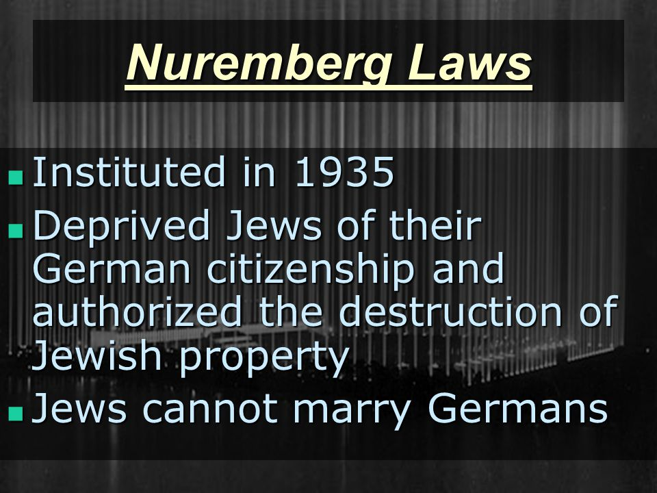 Nuremberg Laws Instituted in 1935 Instituted in 1935 Deprived Jews of their German citizenship and authorized the destruction of Jewish property Deprived Jews of their German citizenship and authorized the destruction of Jewish property Jews cannot marry Germans Jews cannot marry Germans