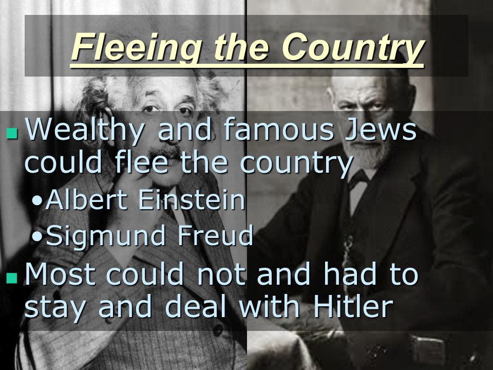 Fleeing the Country Wealthy and famous Jews could flee the country Wealthy and famous Jews could flee the country Albert EinsteinAlbert Einstein Sigmund FreudSigmund Freud Most could not and had to stay and deal with Hitler Most could not and had to stay and deal with Hitler