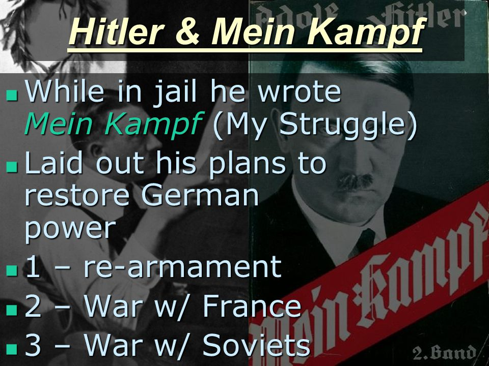 Hitler & Mein Kampf While in jail he wrote Mein Kampf (My Struggle) While in jail he wrote Mein Kampf (My Struggle) Laid out his plans to restore German power Laid out his plans to restore German power 1 – re-armament 1 – re-armament 2 – War w/ France 2 – War w/ France 3 – War w/ Soviets 3 – War w/ Soviets