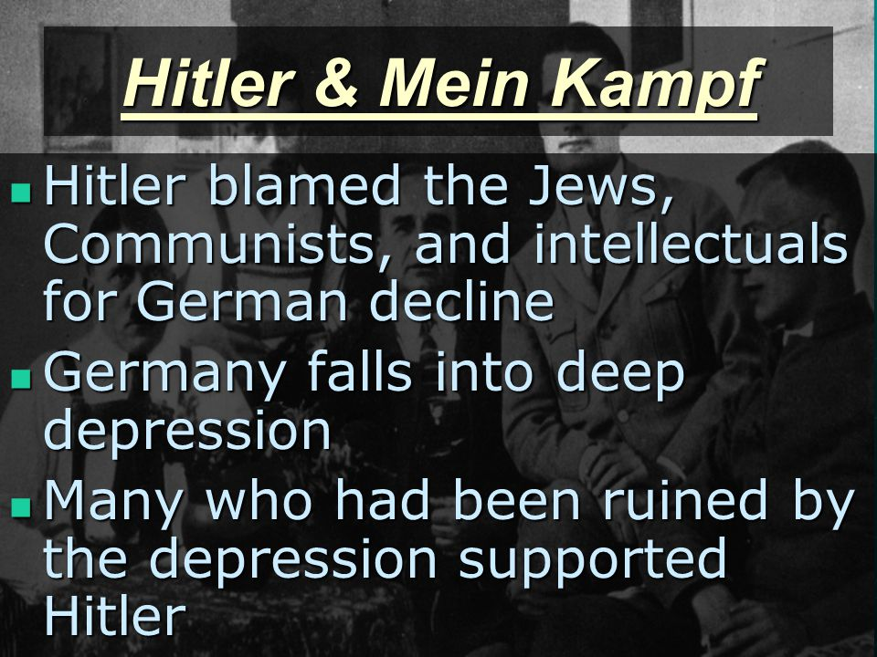Hitler & Mein Kampf Hitler blamed the Jews, Communists, and intellectuals for German decline Hitler blamed the Jews, Communists, and intellectuals for German decline Germany falls into deep depression Germany falls into deep depression Many who had been ruined by the depression supported Hitler Many who had been ruined by the depression supported Hitler