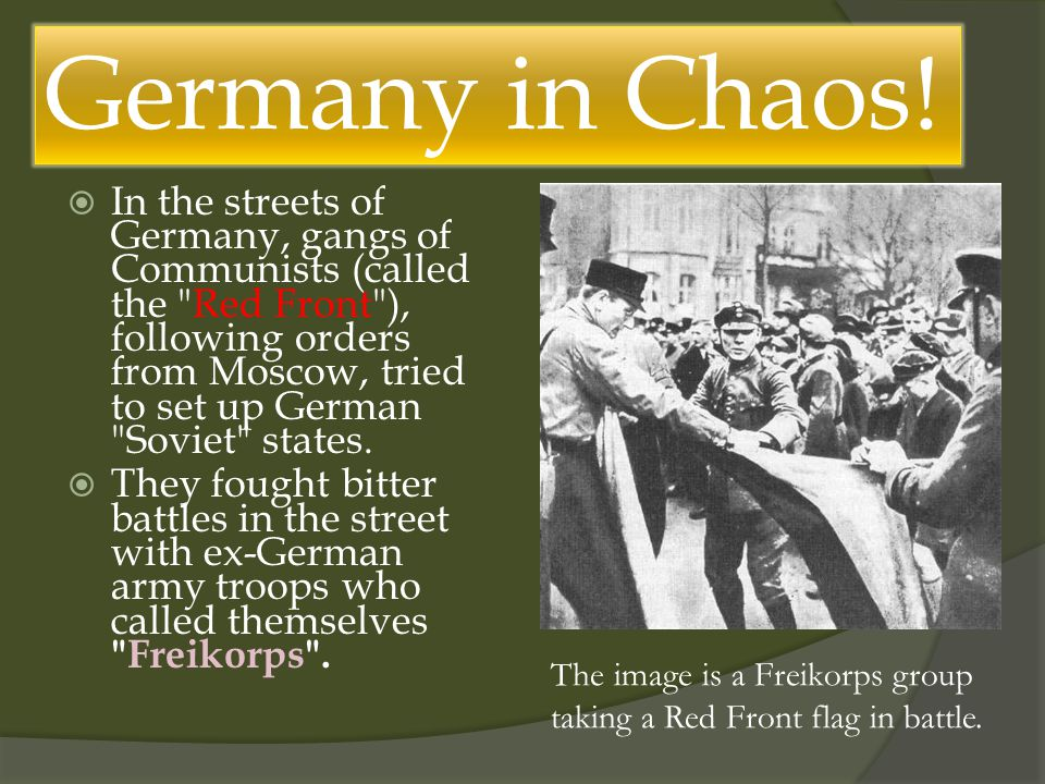  In the streets of Germany, gangs of Communists (called the Red Front ), following orders from Moscow, tried to set up German Soviet states.